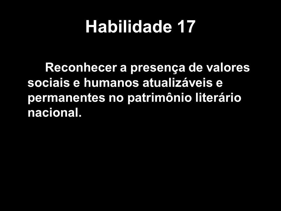 Habilidade 17 Reconhecer a presença de valores sociais e humanos atualizáveis e permanentes no patrimônio literário nacional.