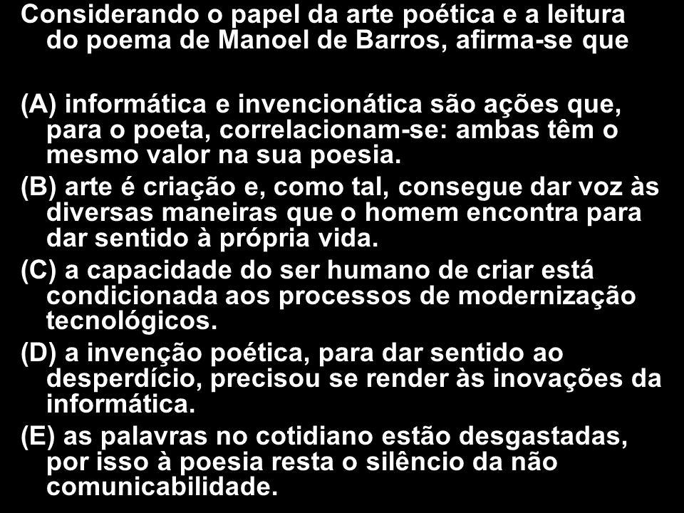 Considerando o papel da arte poética e a leitura do poema de Manoel de Barros, afirma-se que (A) informática e invencionática são ações que, para o po