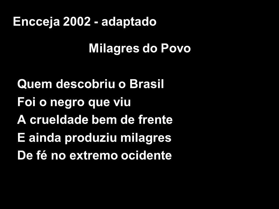 Milagres do Povo Quem descobriu o Brasil Foi o negro que viu A crueldade bem de frente E ainda produziu milagres De fé no extremo ocidente Encceja 200