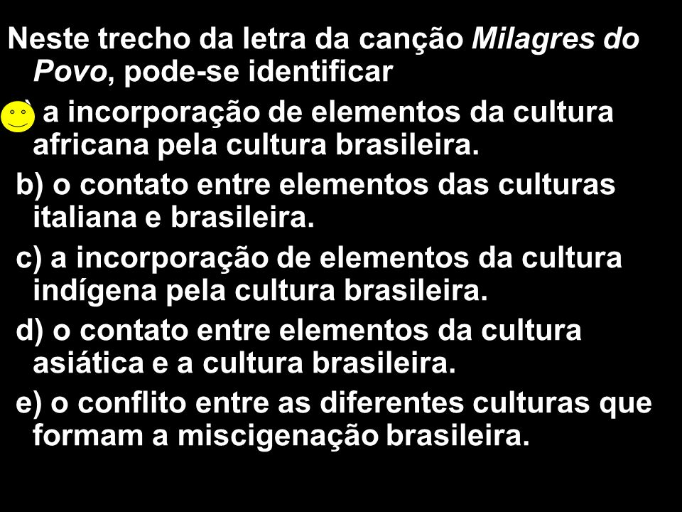Neste trecho da letra da canção Milagres do Povo, pode-se identificar a) a incorporação de elementos da cultura africana pela cultura brasileira. b) o