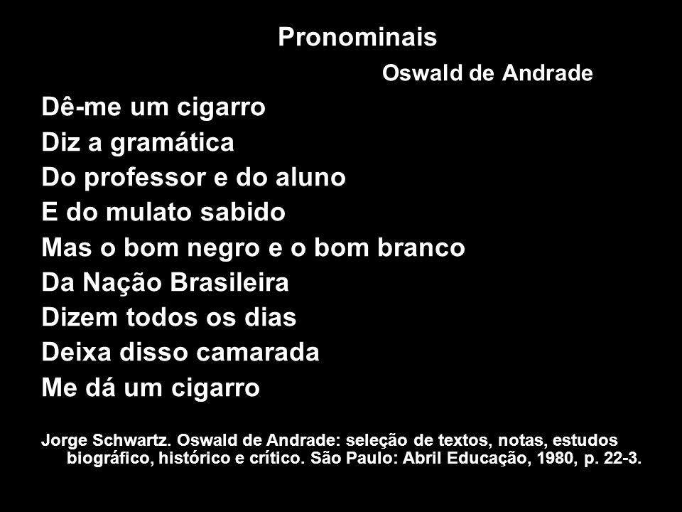 Pronominais Oswald de Andrade Dê-me um cigarro Diz a gramática Do professor e do aluno E do mulato sabido Mas o bom negro e o bom branco Da Nação Bras