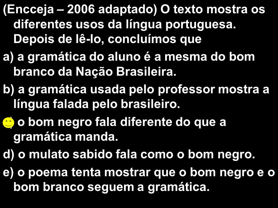 (Encceja – 2006 adaptado) O texto mostra os diferentes usos da língua portuguesa. Depois de lê-lo, concluímos que a) a gramática do aluno é a mesma do