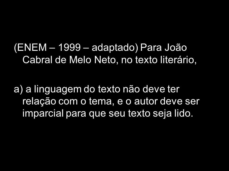 (ENEM – 1999 – adaptado) Para João Cabral de Melo Neto, no texto literário, a) a linguagem do texto não deve ter relação com o tema, e o autor deve se