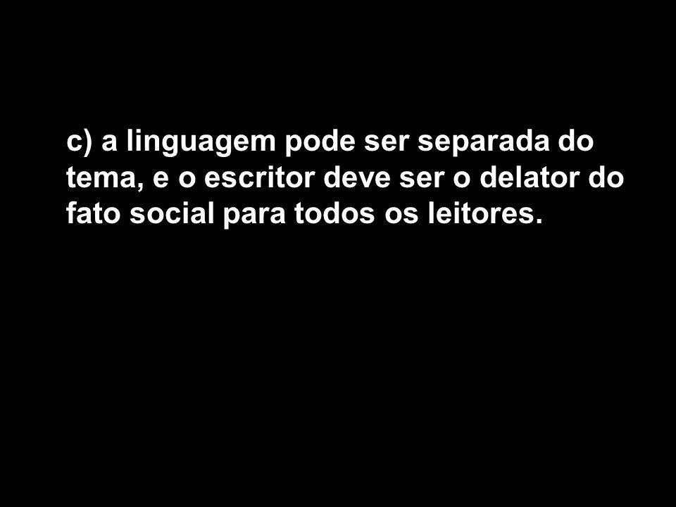 c) a linguagem pode ser separada do tema, e o escritor deve ser o delator do fato social para todos os leitores.