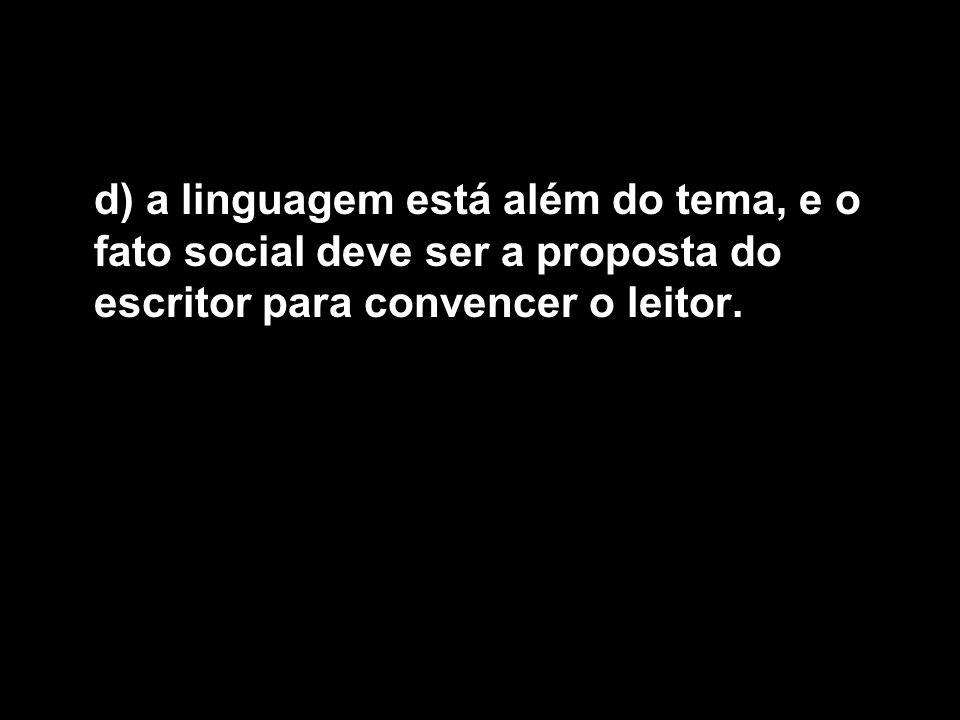d) a linguagem está além do tema, e o fato social deve ser a proposta do escritor para convencer o leitor.