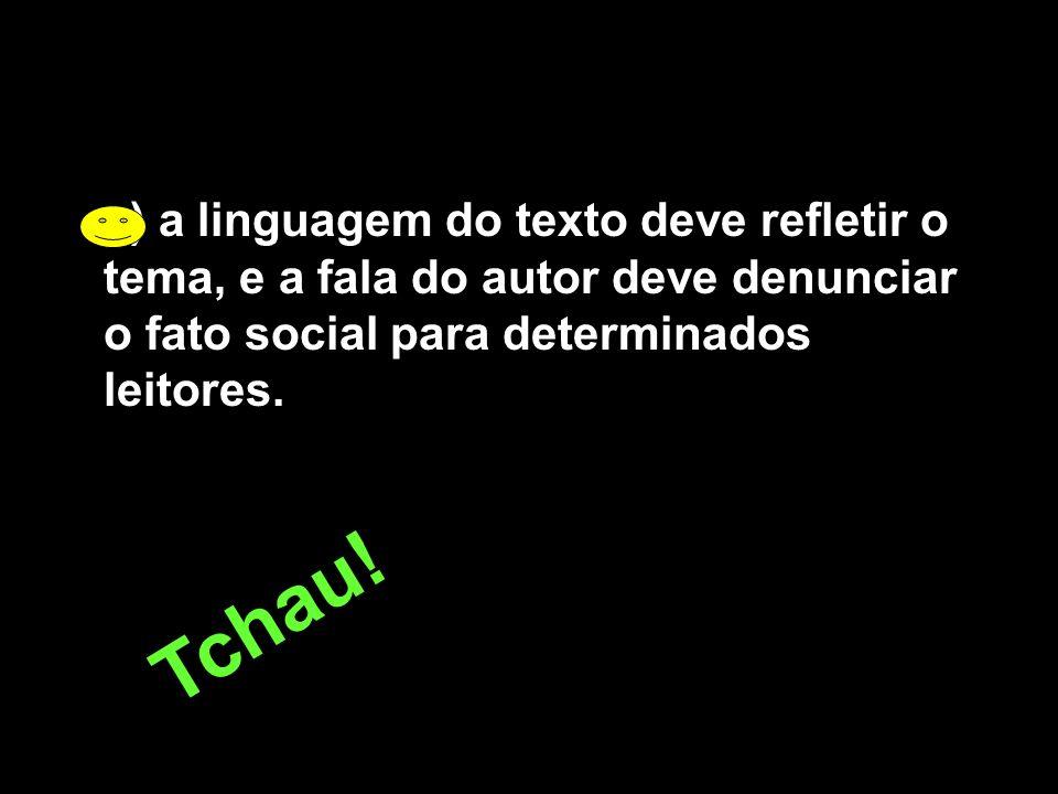 e) a linguagem do texto deve refletir o tema, e a fala do autor deve denunciar o fato social para determinados leitores. T c h a u !