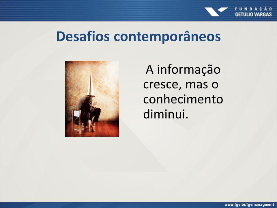 Desafios contemporâneos A informação cresce, mas o conhecimento diminui.