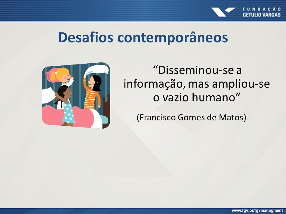 Desafios contemporâneos Disseminou-se a informação, mas ampliou-se o vazio humano (Francisco Gomes de Matos)