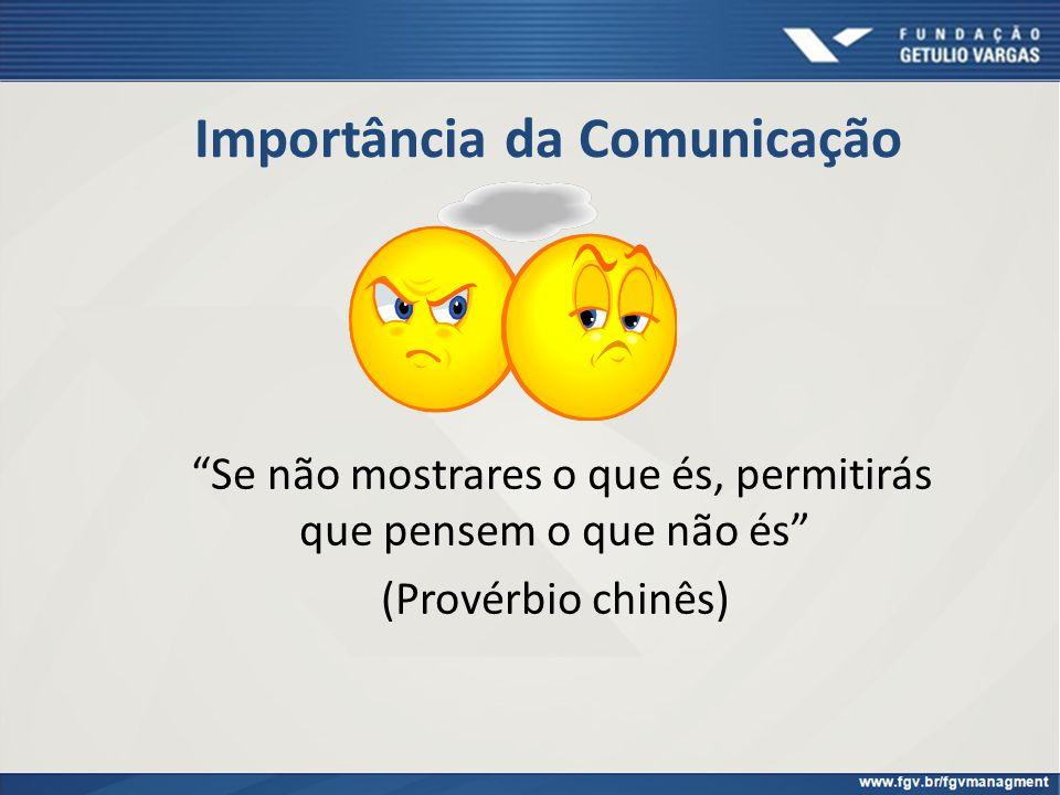 Importância da Comunicação Se não mostrares o que és, permitirás que pensem o que não és (Provérbio chinês)