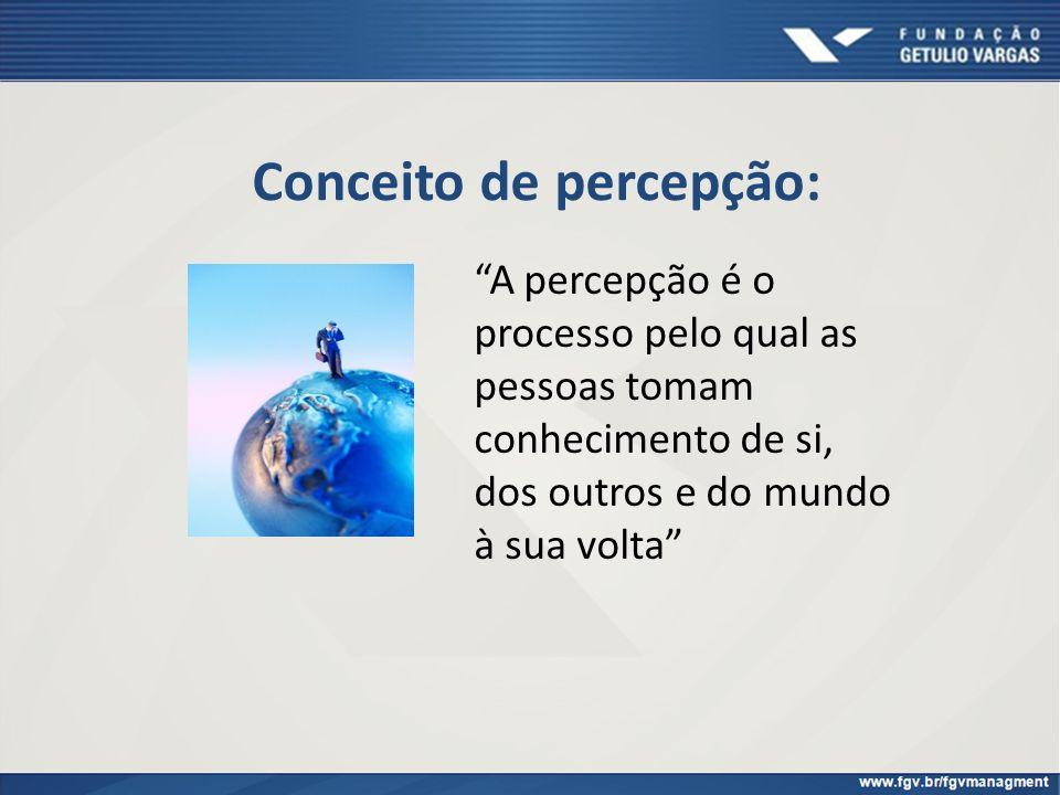 Conceito de percepção: A percepção é o processo pelo qual as pessoas tomam conhecimento de si, dos outros e do mundo à sua volta