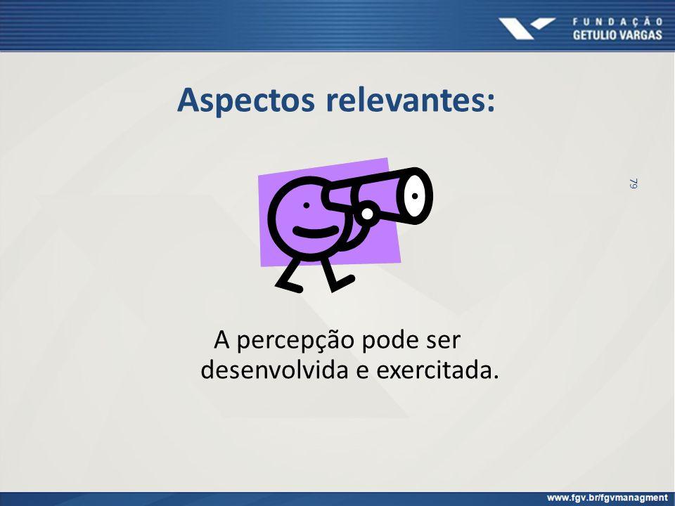Aspectos relevantes: A percepção pode ser desenvolvida e exercitada. 79