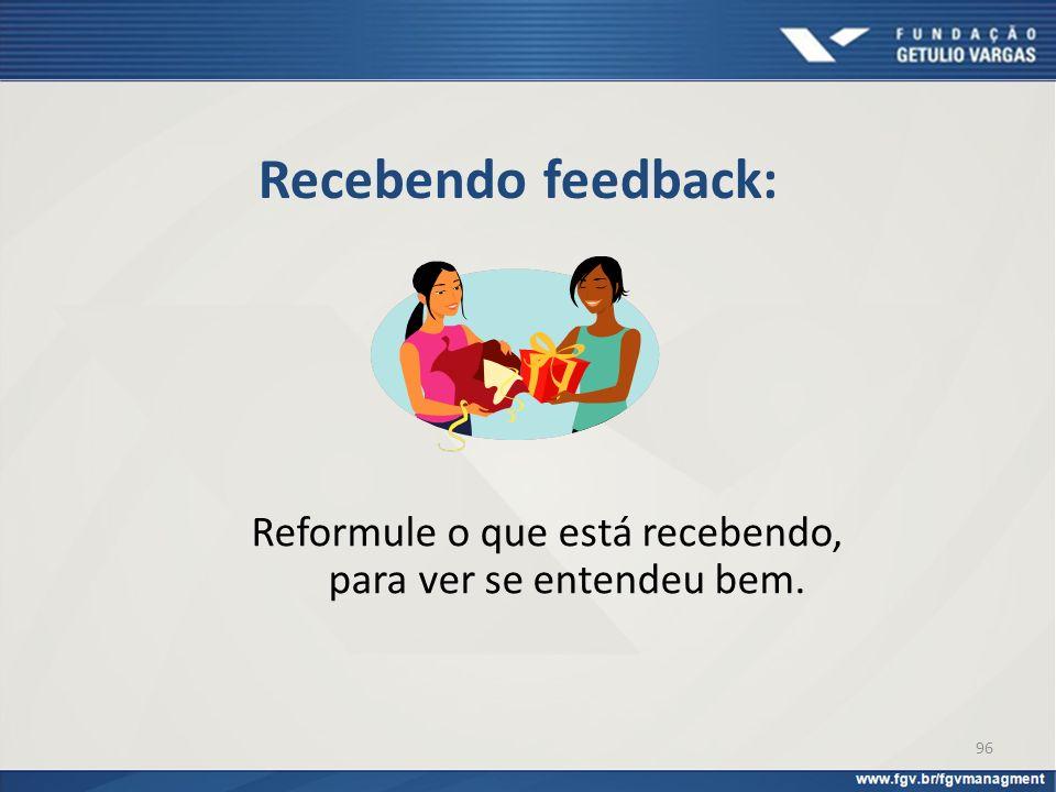 Recebendo feedback: Reformule o que está recebendo, para ver se entendeu bem. 96