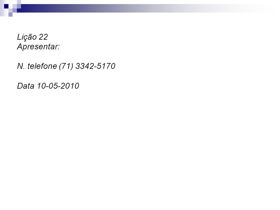 Lição 22 Apresentar: N. telefone (71) 3342-5170 Data 10-05-2010