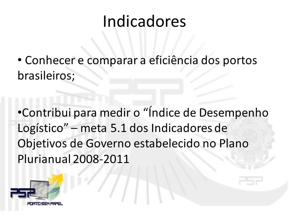 Indicadores Conhecer e comparar a eficiência dos portos brasileiros; Contribui para medir o Índice de Desempenho Logístico – meta 5.1 dos Indicadores de Objetivos de Governo estabelecido no Plano Plurianual 2008-2011