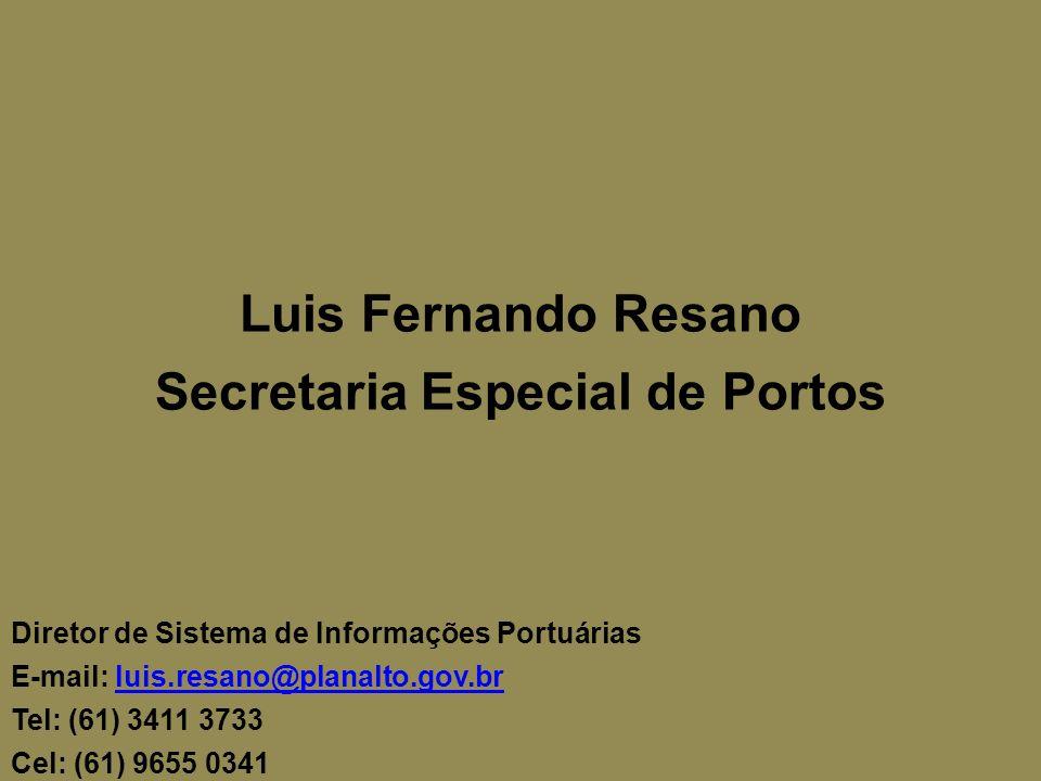 Luis Fernando Resano Secretaria Especial de Portos Diretor de Sistema de Informações Portuárias E-mail: luis.resano@planalto.gov.brluis.resano@planalto.gov.br Tel: (61) 3411 3733 Cel: (61) 9655 0341