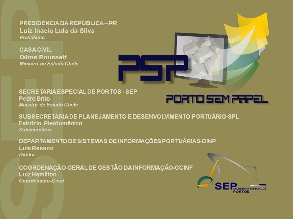 SECRETARIA ESPECIAL DE PORTOS - SEP Pedro Brito Ministro de Estado Chefe SUBSECRETARIA DE PLANEJAMENTO E DESENVOLVIMENTO PORTUÁRIO-SPL Fabrizio Pierdomênico Subsecretário DEPARTAMENTO DE SISTEMAS DE INFORMAÇÕES PORTUÁRIAS-DINP Luis Resano Diretor COORDENAÇÃO-GERAL DE GESTÃO DA INFORMAÇÃO-CGINF Luiz Hamilton Coordenador-Geral PRESIDÊNCIA DA REPÚBLICA – PR Luiz Inácio Lula da Silva Presidente CASA CIVIL Dilma Rousseff Ministro de Estado Chefe