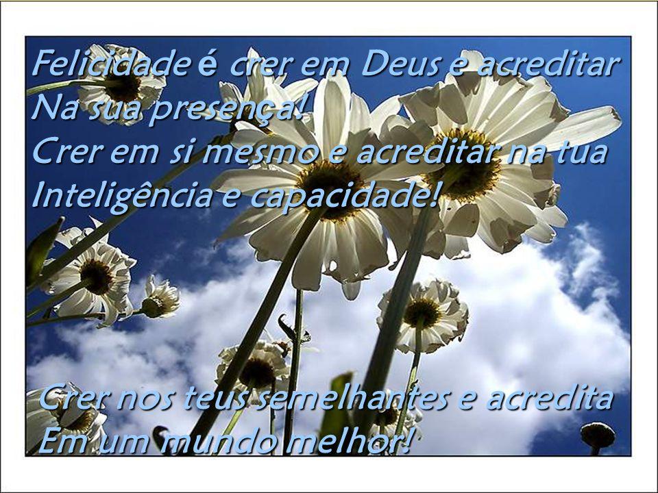 Felicidade écrer em Deus e acreditar Na sua presen ç a.
