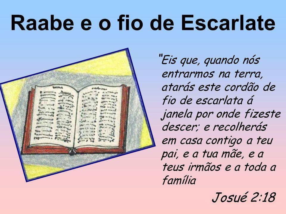 Raabe e o fio de Escarlate Eis que, quando nós entrarmos na terra, atarás este cordão de fio de escarlata á janela por onde fizeste descer; e recolherás em casa contigo a teu pai, e a tua mãe, e a teus irmãos e a toda a família Josué 2:18