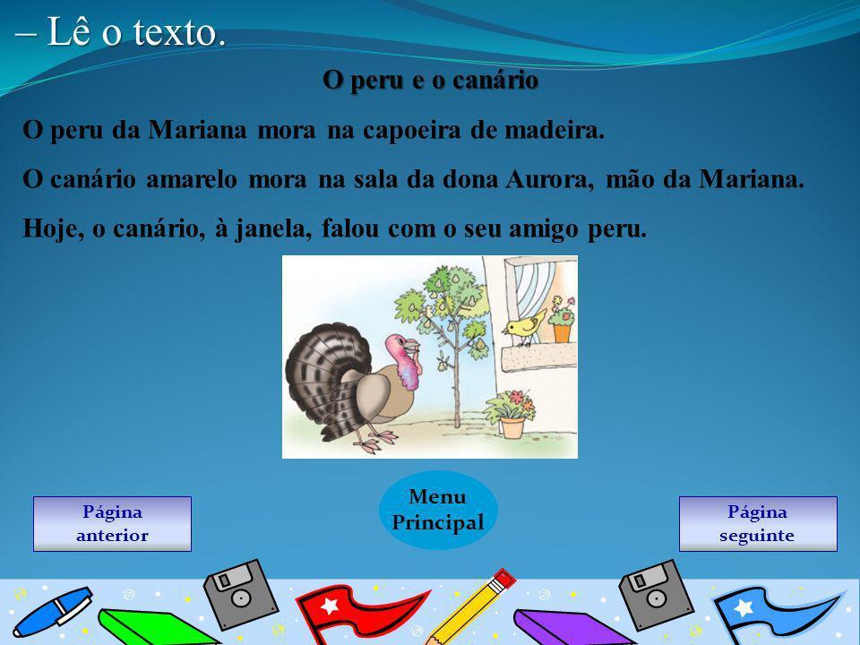 – Lê o texto. O peru e o canário O peru da Mariana mora na capoeira de madeira. O canário amarelo mora na sala da dona Aurora, mão da Mariana. Hoje, o