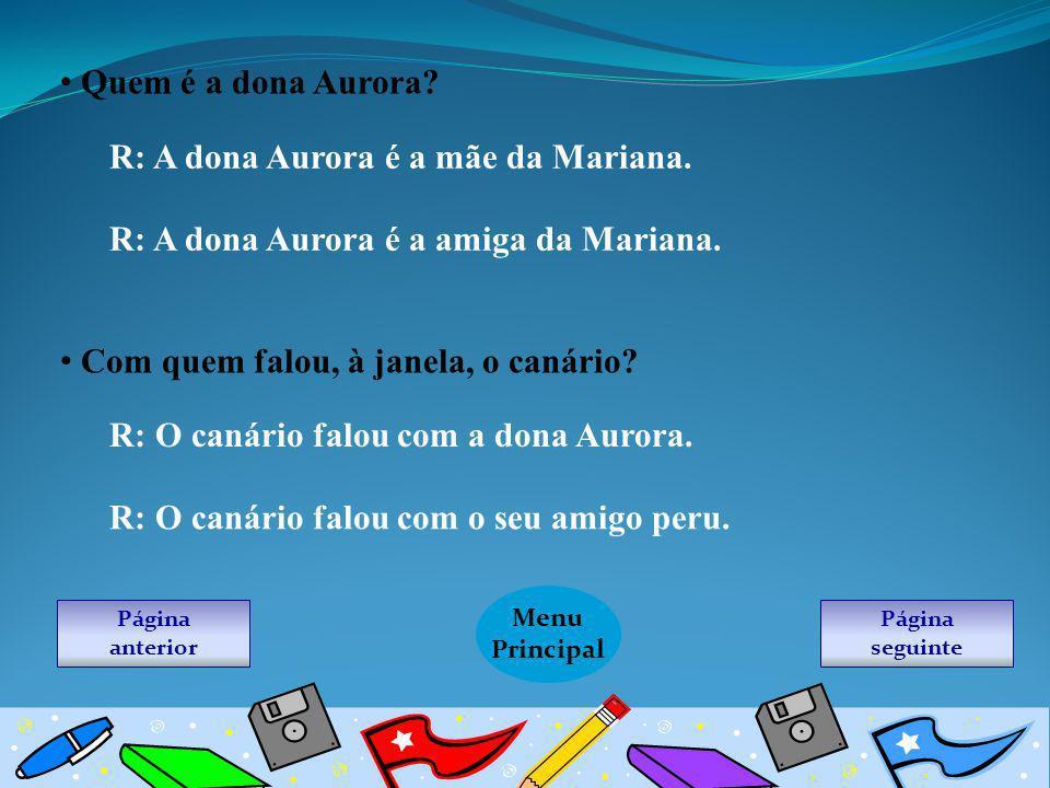 Quem é a dona Aurora? R: A dona Aurora é a mãe da Mariana. R: A dona Aurora é a amiga da Mariana. Com quem falou, à janela, o canário? R: O canário fa
