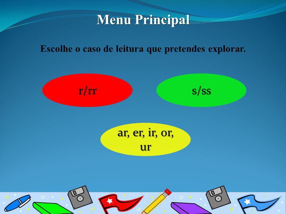 Escolhe o caso de leitura que pretendes explorar. s/ss r/rr ar, er, ir, or, ur ar, er, ir, or, ur Menu Principal