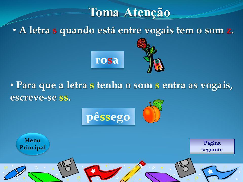 Página seguinte Menu Principal Menu Principal Toma Atenção A letra s quando está entre vogais tem o som z. A letra s quando está entre vogais tem o so