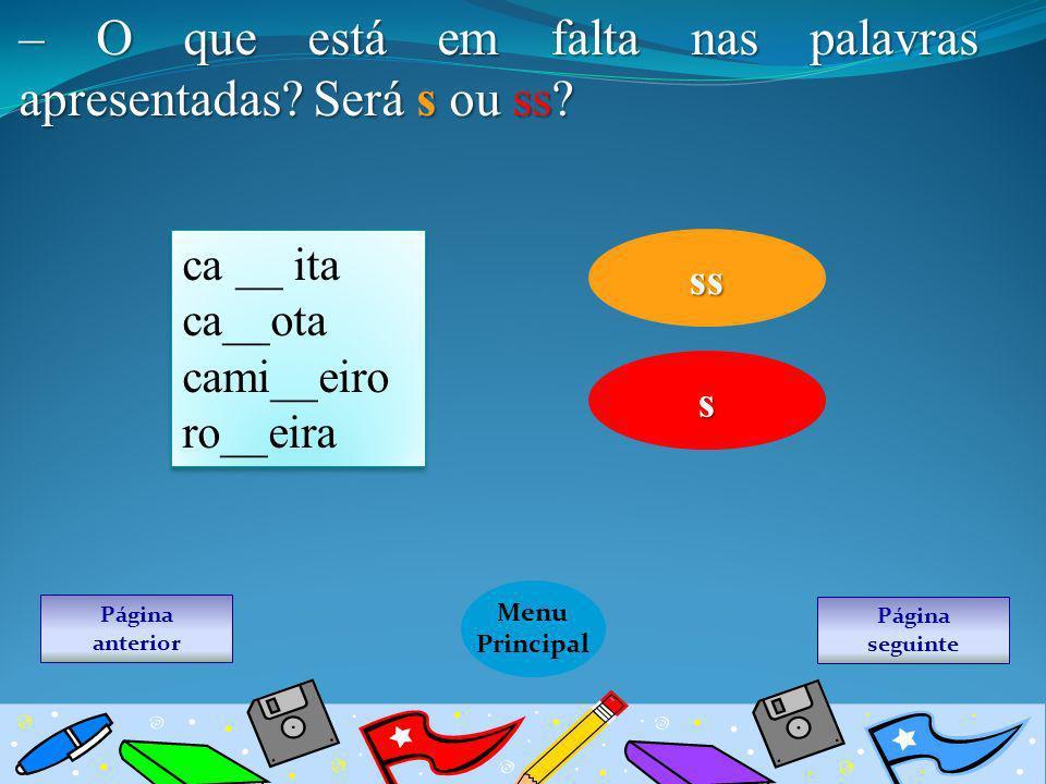 Página seguinte Menu Principal Página anterior – O que está em falta nas palavras apresentadas? Será s ou ss? ca __ ita ca__ota cami__eiro ro__eira ca