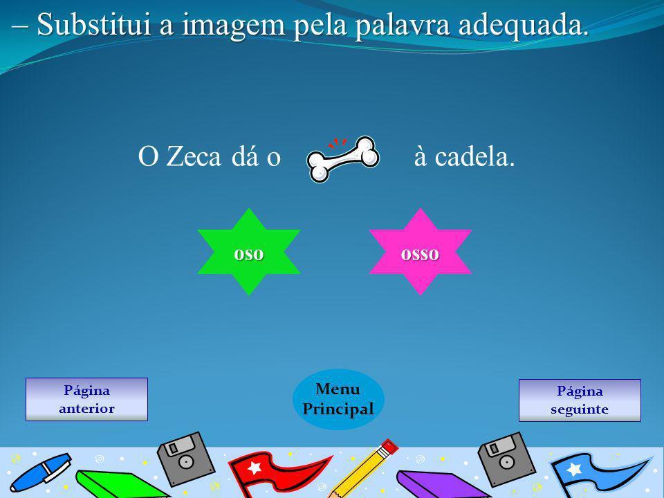 Página seguinte Menu Principal Página anterior – Substitui a imagem pela palavra adequada. O Zeca dá o à cadela. oso osso