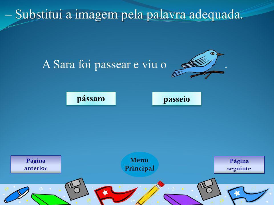Página seguinte Menu Principal Página anterior – Substitui a imagem pela palavra adequada. A Sara foi passear e viu o. pássaro passeio