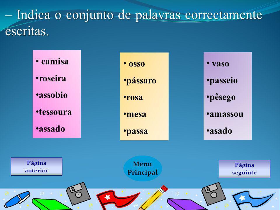 Página seguinte Menu Principal Página anterior – Indica o conjunto de palavras correctamente escritas. camisa roseira assobio tessoura assado osso pás