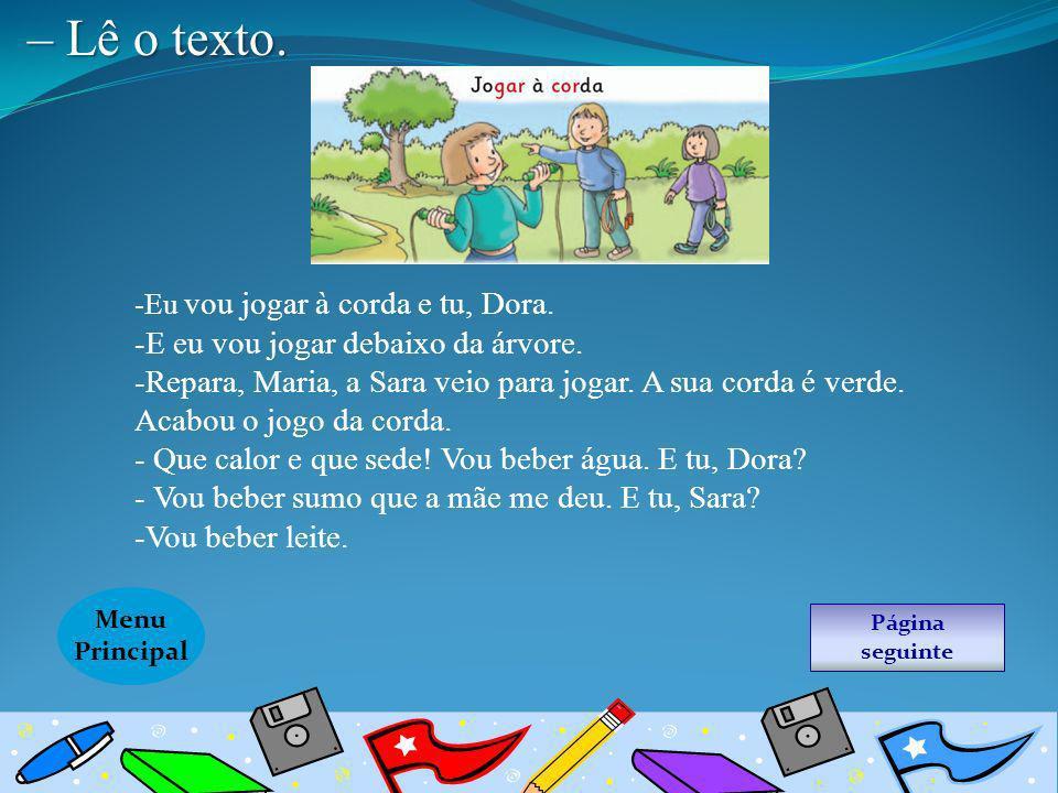 Página seguinte Menu Principal – Lê o texto. -Eu vou jogar à corda e tu, Dora. -E eu vou jogar debaixo da árvore. -Repara, Maria, a Sara veio para jog