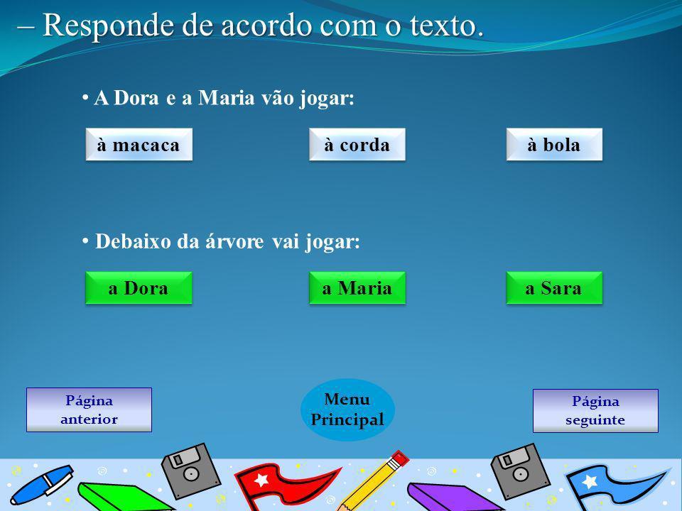 Página seguinte Menu Principal Página anterior – Responde de acordo com o texto. A Dora e a Maria vão jogar: à macaca à corda à bola Debaixo da árvore
