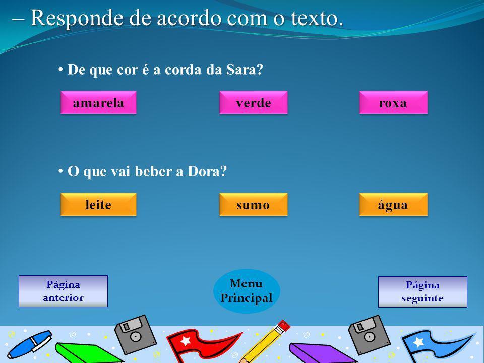 Página seguinte Menu Principal Página anterior – Responde de acordo com o texto. De que cor é a corda da Sara? amarela verde roxa O que vai beber a Do