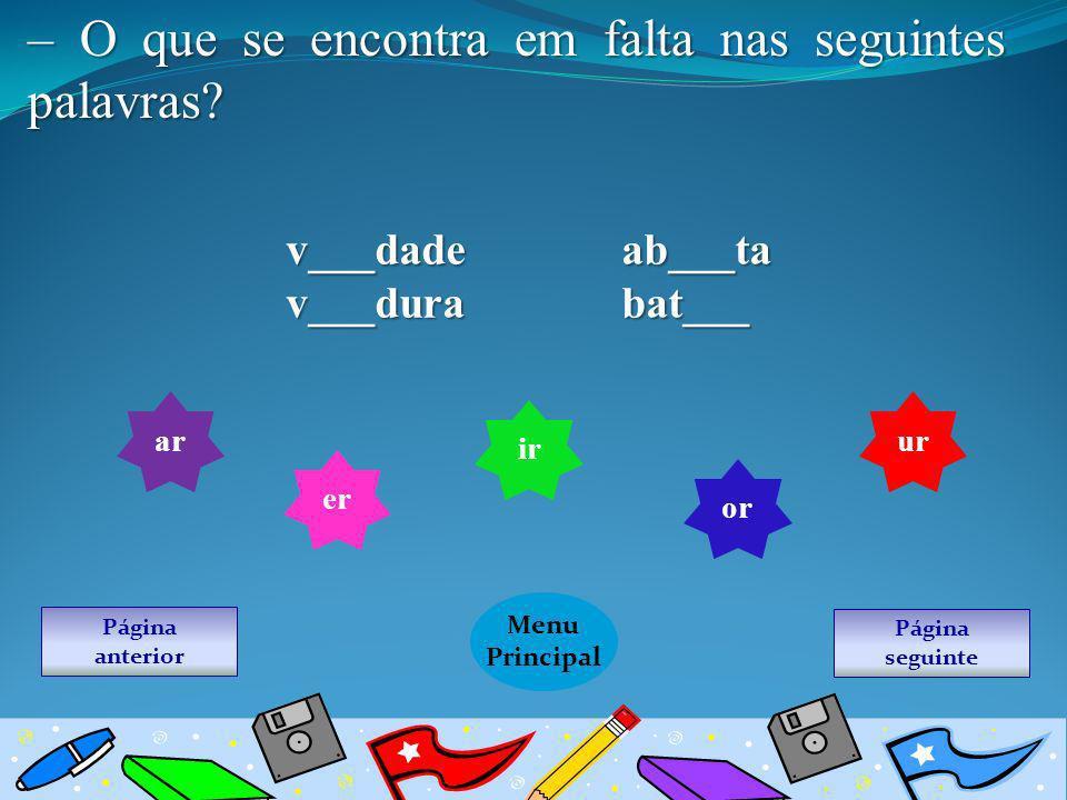 Página seguinte Menu Principal Página anterior – O que se encontra em falta nas seguintes palavras? v___dade ab___ta v___dura bat___ ar er ir or ur