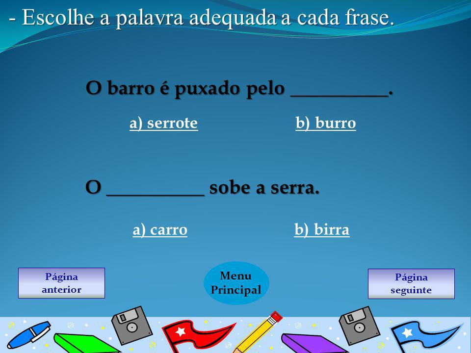 - Escolhe a palavra adequada a cada frase. O barro é puxado pelo __________. b) burroa) serrote O __________ sobe a serra. a) carrob) birra Página seg
