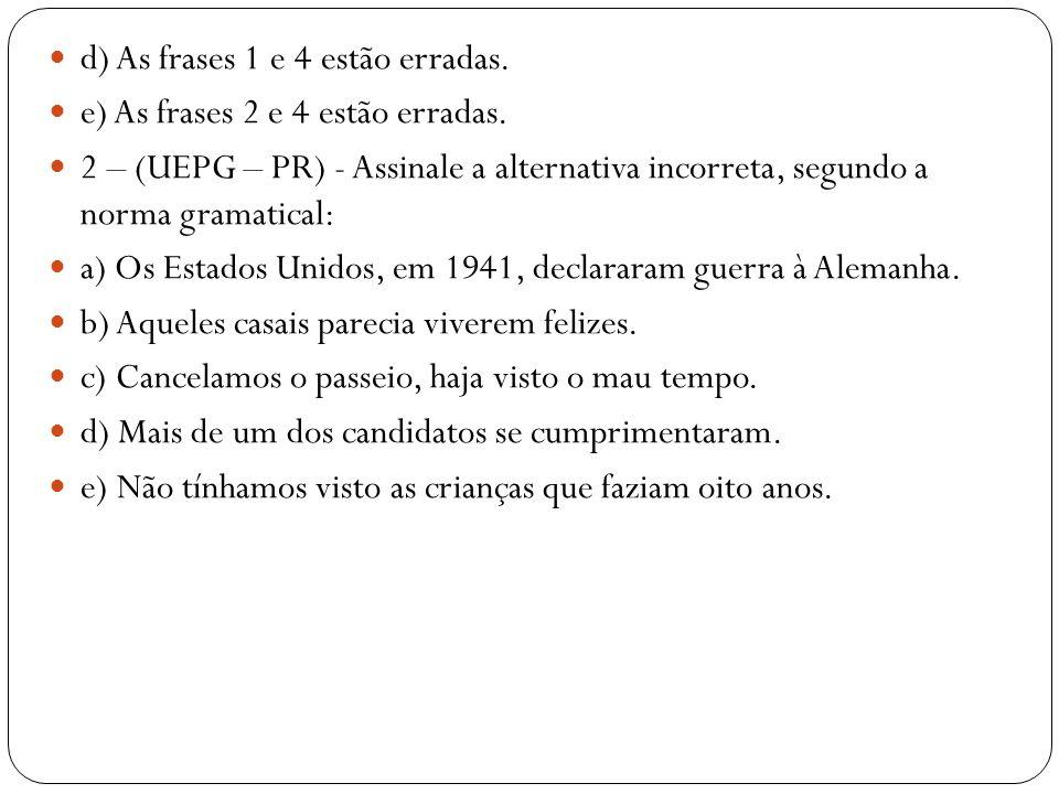 d) As frases 1 e 4 estão erradas. e) As frases 2 e 4 estão erradas. 2 – (UEPG – PR) - Assinale a alternativa incorreta, segundo a norma gramatical: a)