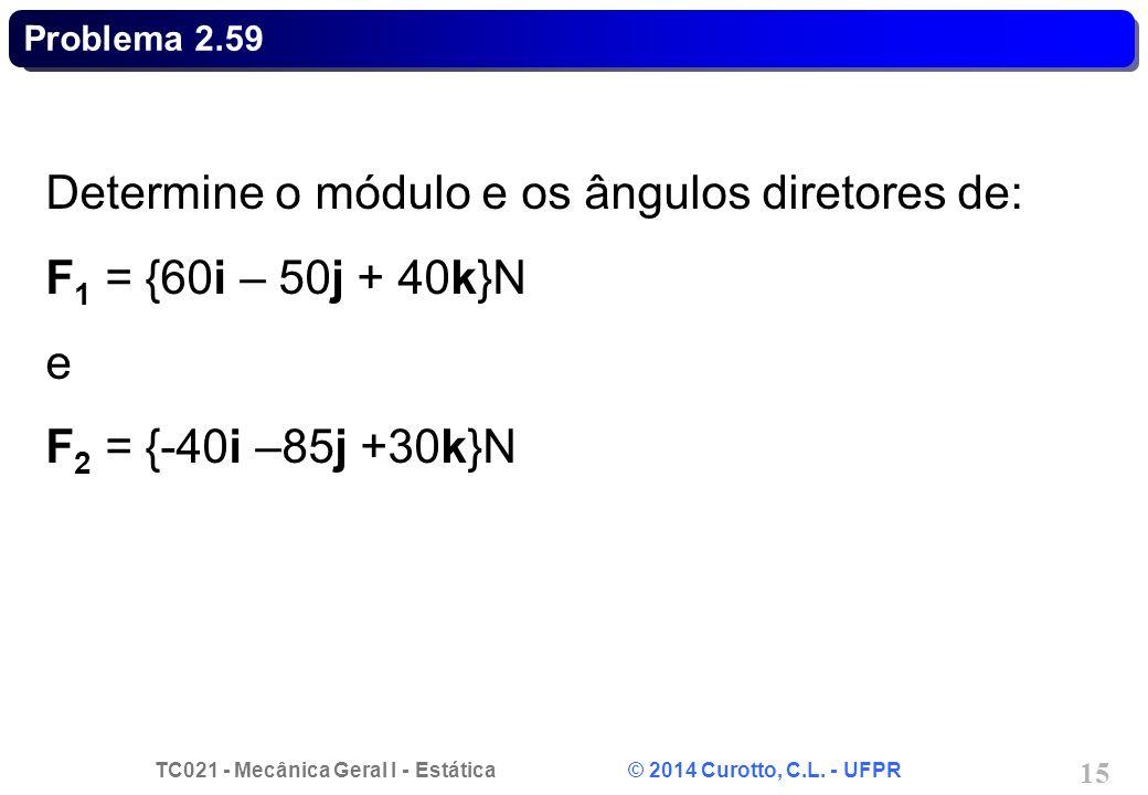 TC021 - Mecânica Geral I - Estática © 2014 Curotto, C.L. - UFPR 15 Problema 2.59 Determine o módulo e os ângulos diretores de: F 1 = {60i – 50j + 40k}