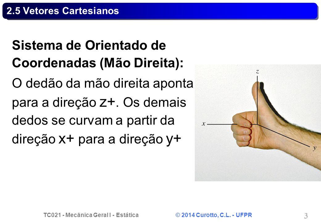 TC021 - Mecânica Geral I - Estática © 2014 Curotto, C.L. - UFPR 3 2.5 Vetores Cartesianos Sistema de Orientado de Coordenadas (Mão Direita): O dedão d