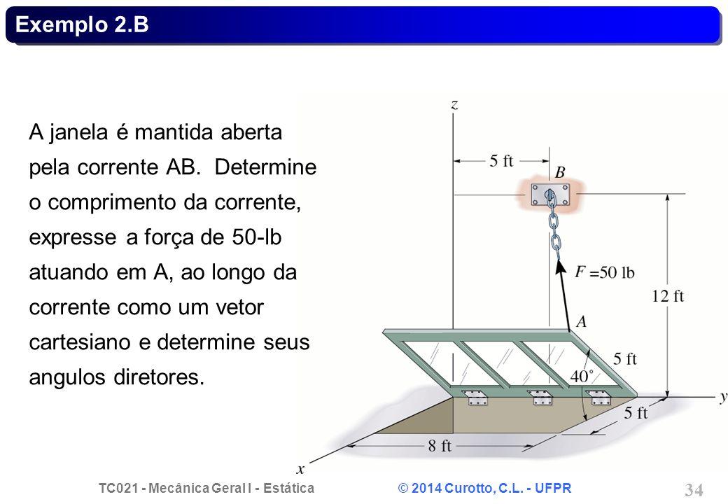 TC021 - Mecânica Geral I - Estática © 2014 Curotto, C.L. - UFPR 34 Exemplo 2.B A janela é mantida aberta pela corrente AB. Determine o comprimento da