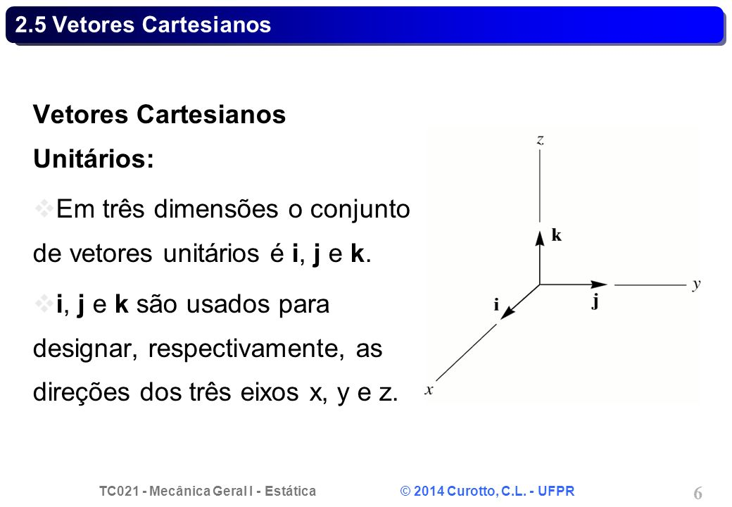 TC021 - Mecânica Geral I - Estática © 2014 Curotto, C.L. - UFPR 6 2.5 Vetores Cartesianos Vetores Cartesianos Unitários: Em três dimensões o conjunto