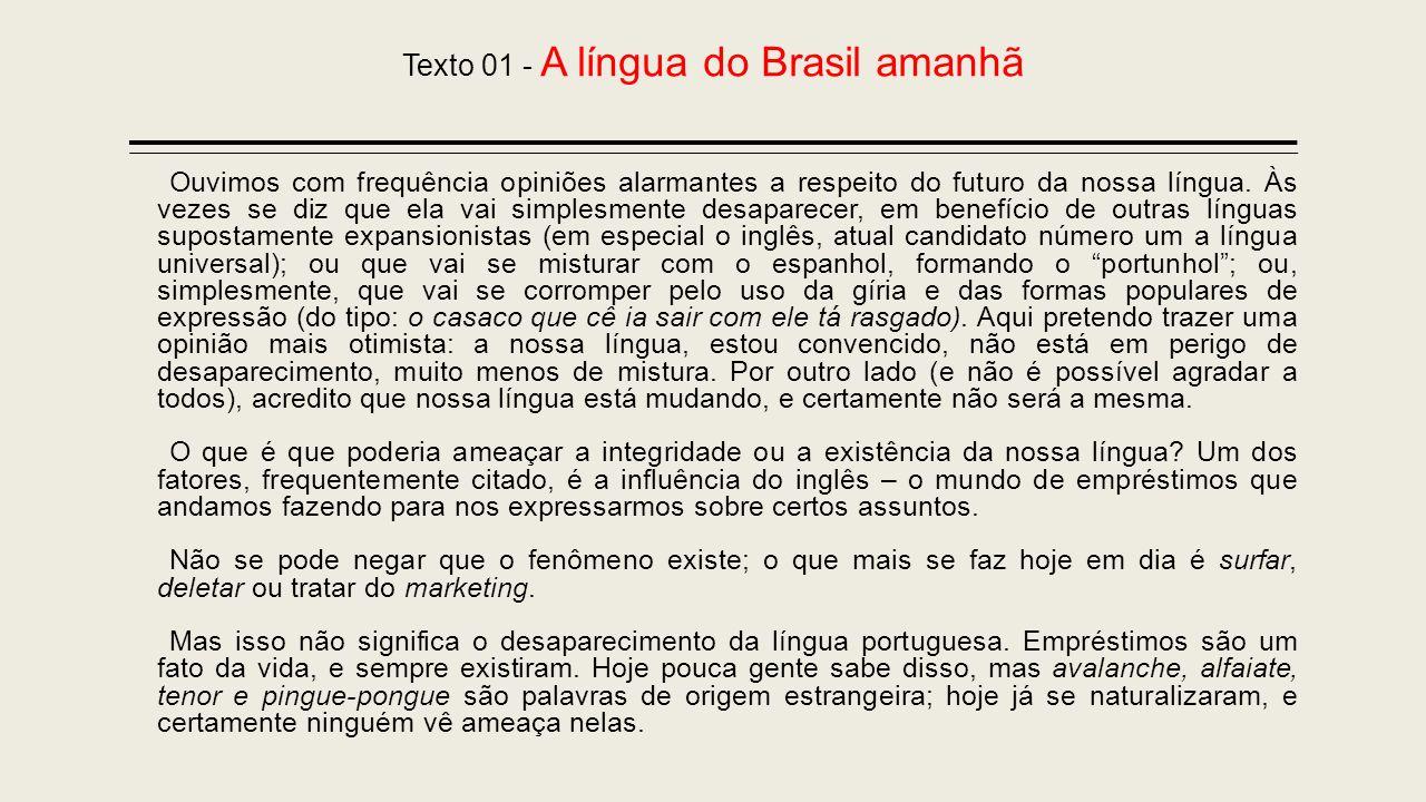 Texto 01 - A língua do Brasil amanhã Ouvimos com frequência opiniões alarmantes a respeito do futuro da nossa língua. Às vezes se diz que ela vai simp