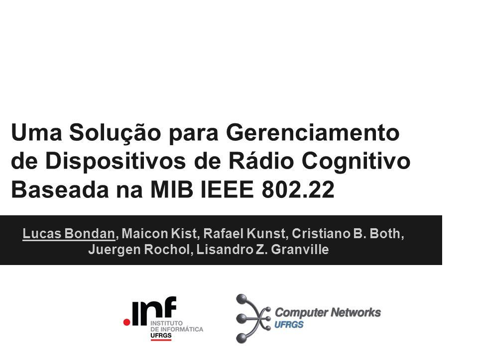 Uma Solução para Gerenciamento de Dispositivos de Rádio Cognitivo Baseada na MIB IEEE 802.22 Lucas Bondan, Maicon Kist, Rafael Kunst, Cristiano B. Bot