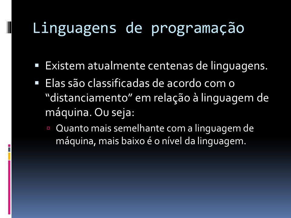 Linguagens de programação Existem atualmente centenas de linguagens. Elas são classificadas de acordo com o distanciamento em relação à linguagem de m