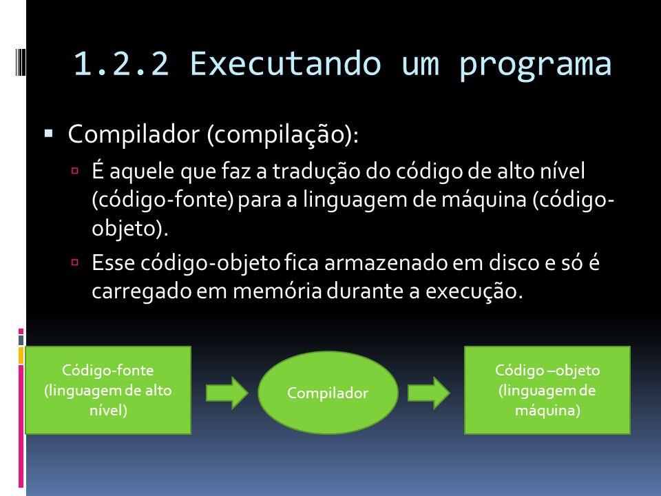 1.2.2 Executando um programa Compilador (compilação): É aquele que faz a tradução do código de alto nível (código-fonte) para a linguagem de máquina (