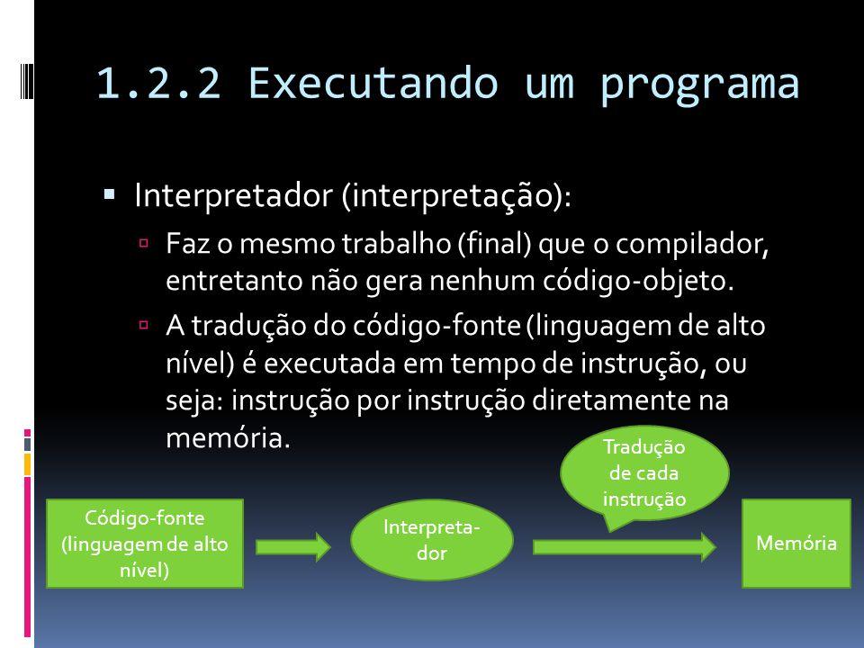 1.2.2 Executando um programa Interpretador (interpretação): Faz o mesmo trabalho (final) que o compilador, entretanto não gera nenhum código-objeto. A