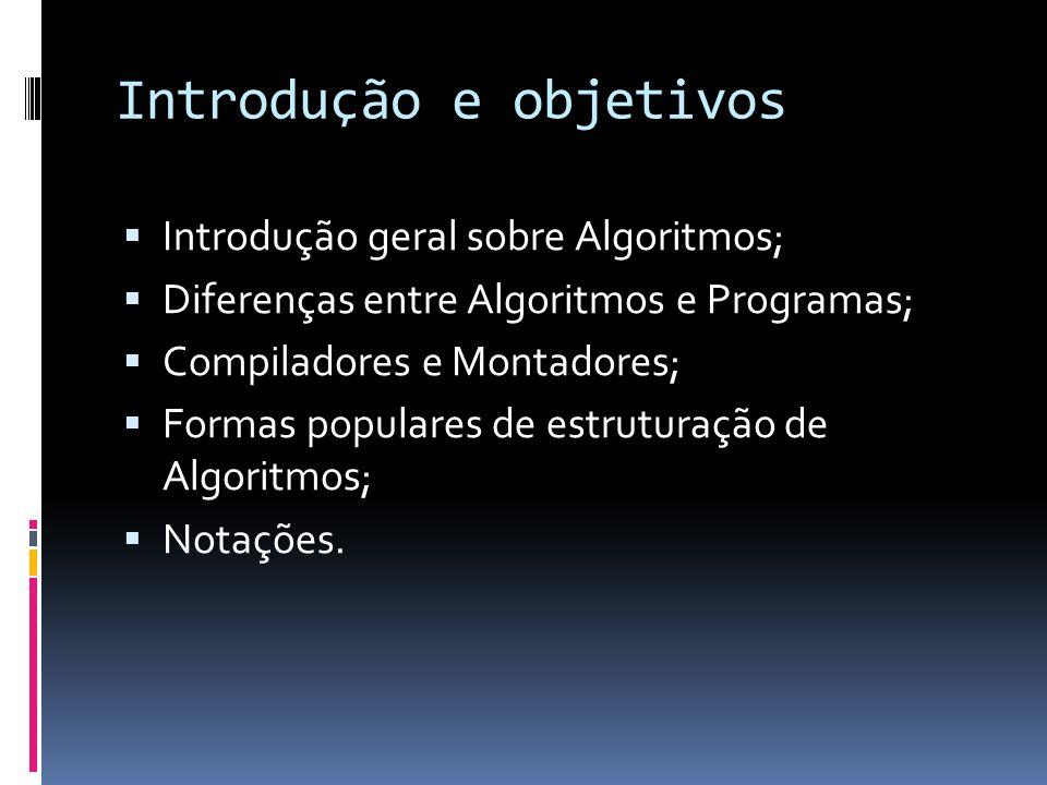 Introdução e objetivos Introdução geral sobre Algoritmos; Diferenças entre Algoritmos e Programas; Compiladores e Montadores; Formas populares de estr