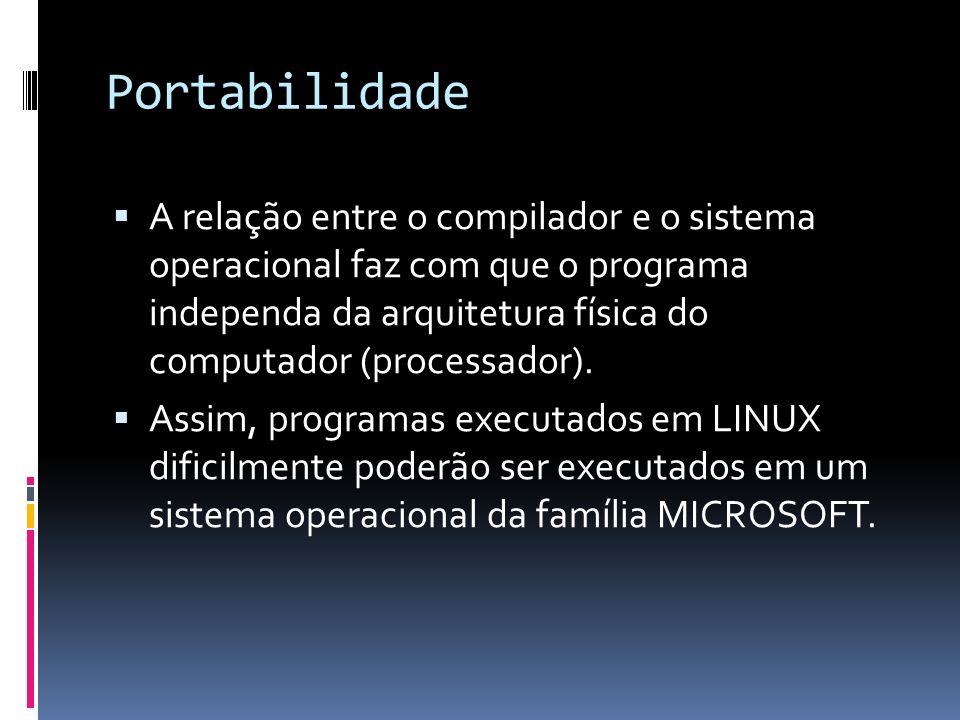 Portabilidade A relação entre o compilador e o sistema operacional faz com que o programa independa da arquitetura física do computador (processador).