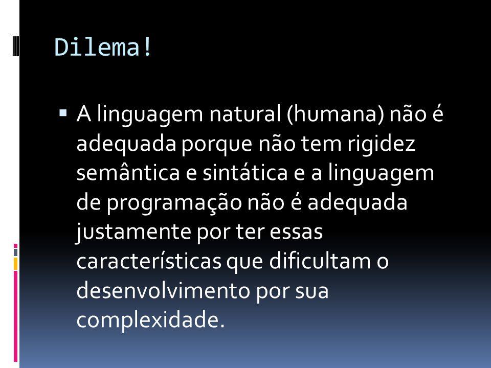Dilema! A linguagem natural (humana) não é adequada porque não tem rigidez semântica e sintática e a linguagem de programação não é adequada justament
