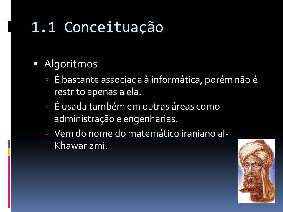 1.1 Conceituação Algoritmos É bastante associada à informática, porém não é restrito apenas a ela. É usada também em outras áreas como administração e