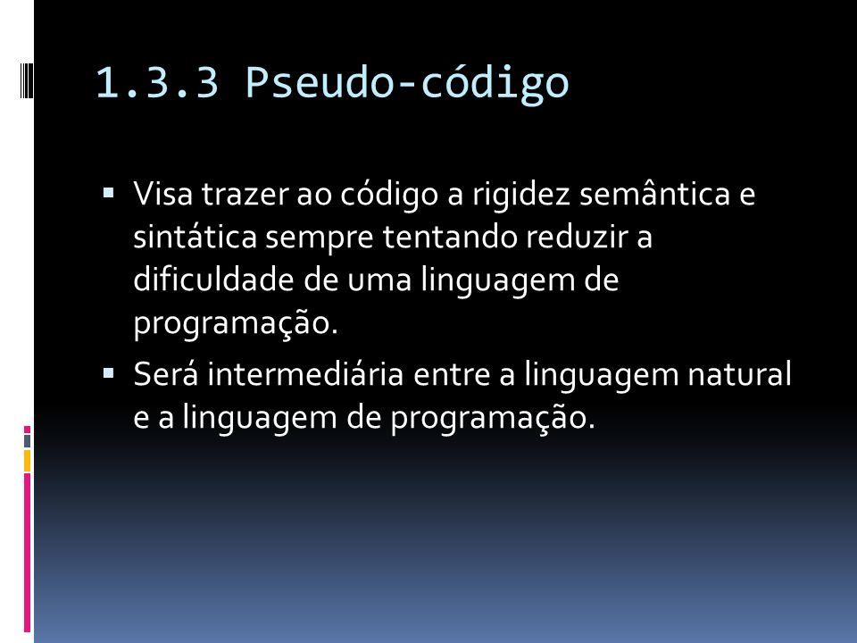 1.3.3 Pseudo-código Visa trazer ao código a rigidez semântica e sintática sempre tentando reduzir a dificuldade de uma linguagem de programação. Será